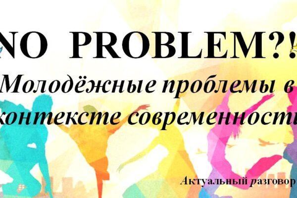 «NO PROBLEM?! Молодёжные проблемы в контексте современности».